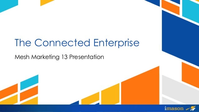 The Connected Enterprise Mesh Marketing 13 Presentation