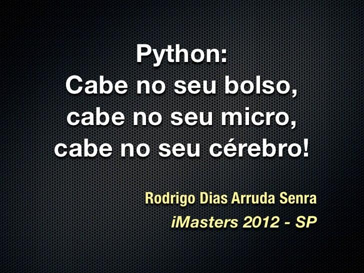 Python: Cabe no seu bolso, cabe no seu micro,cabe no seu cérebro!       Rodrigo Dias Arruda Senra          iMasters 2012 -...
