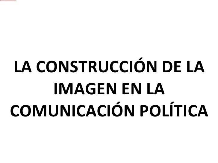 LA CONSTRUCCIÓN DE LA IMAGEN EN LA COMUNICACIÓN POLÍTICA
