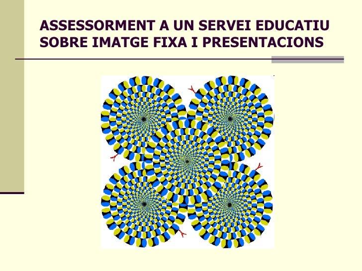 ASSESSORMENT A UN SERVEI EDUCATIU SOBRE IMATGE FIXA I PRESENTACIONS
