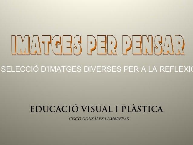 SELECCIÓ D'IMATGES DIVERSES PER A LA REFLEXIÓ EDUCACIÓ VISUAL I PLÀSTICA CISCO GONZÁLEZ LUMBRERAS