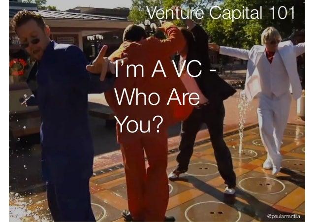 I'm A VC - Who Are You? Venture Capital 101 @paulamarttila