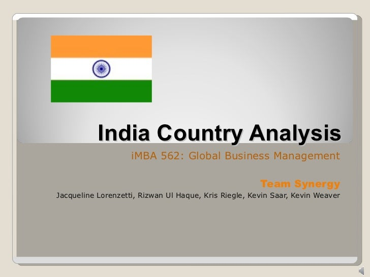 India Country Analysis iMBA 562: Global Business Management Team Synergy Jacqueline Lorenzetti, Rizwan Ul Haque, Kris Rieg...