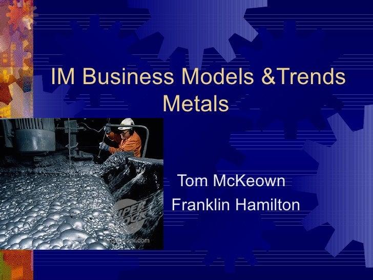 IM Business Models &Trends Metals Tom McKeown Franklin Hamilton