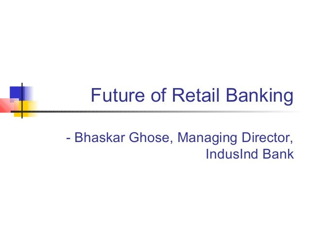 Future of Retail Banking- Bhaskar Ghose, Managing Director,                    IndusInd Bank