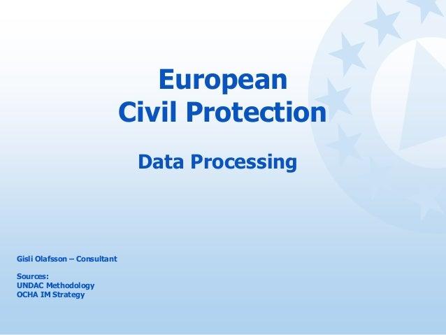European Civil Protection Data Processing Gisli Olafsson – Consultant Sources: UNDAC Methodology OCHA IM Strategy
