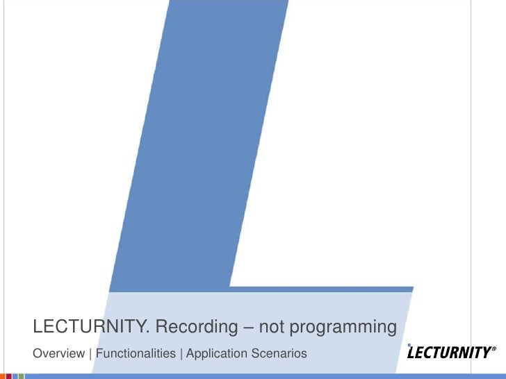 LECTURNITY. Recording – not programming<br />Overview | Functionalities | Application Scenarios<br />