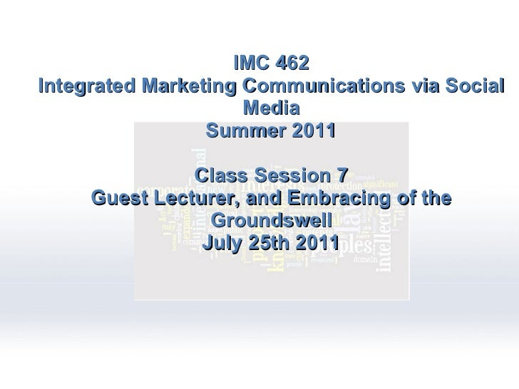IMC 462 Integrated Marketing Communications via Social Media Summer 2011 Class Session 7 Guest Lecturer, and Embracing of ...