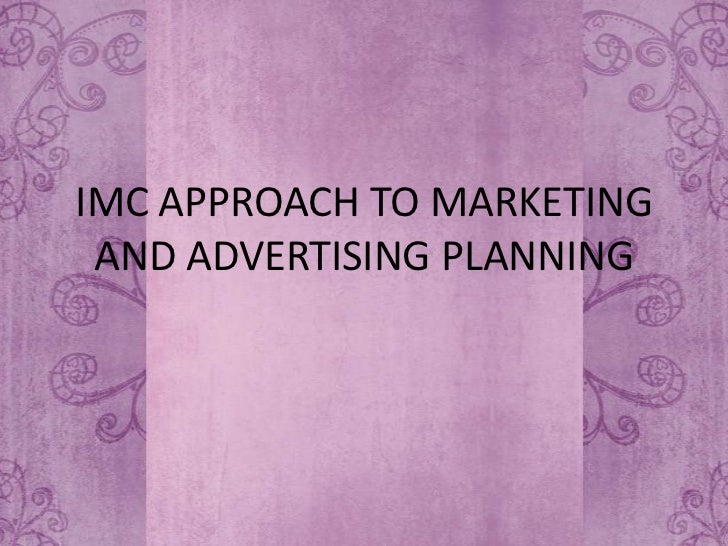 IMC APPROACH TO MARKETING AND ADVERTISING PLANNING