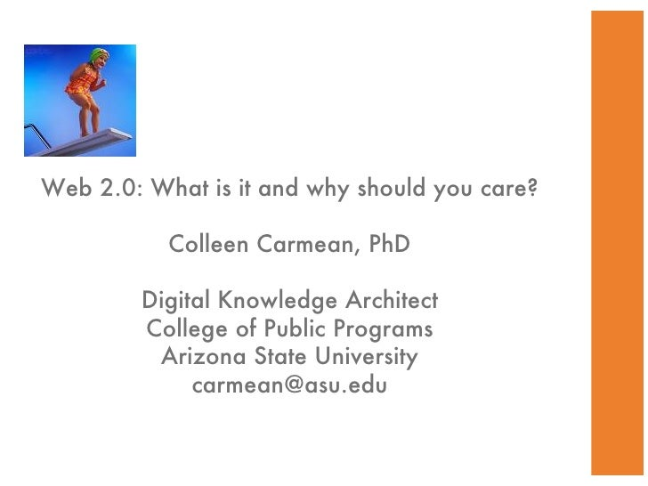 Web 2.0: What is it and why should you care? Colleen Carmean, PhD Digital Knowledge Architect College of Public Programs A...