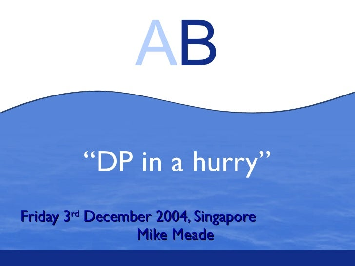""""""" DP in a hurry"""" Friday 3 rd  December 2004, Singapore  Mike Meade"""