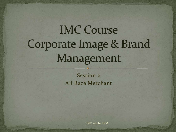 Session 2<br />Ali Raza Merchant<br />IMC CourseCorporate Image & Brand Management<br />IMC 2011 by ARM<br />