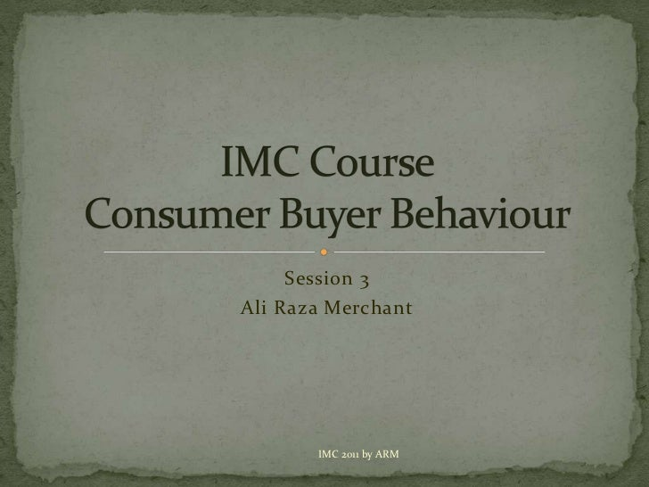 Session 3<br />Ali Raza Merchant<br />IMC CourseConsumer Buyer Behaviour<br />IMC 2011 by ARM<br />