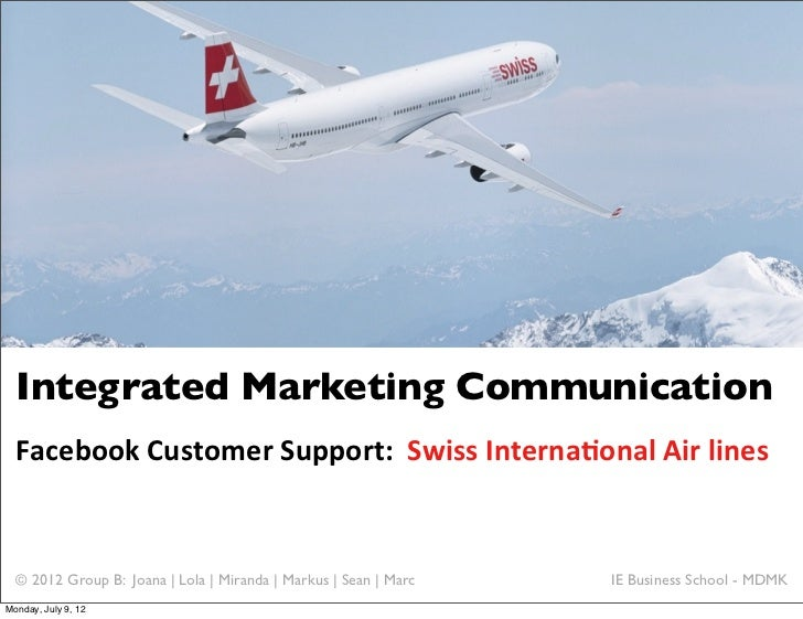 Integrated Marketing Communication  Facebook	  Customer	  Support:	  	  Swiss	  Interna6onal	  Air	  lines  © 2012 Group B...