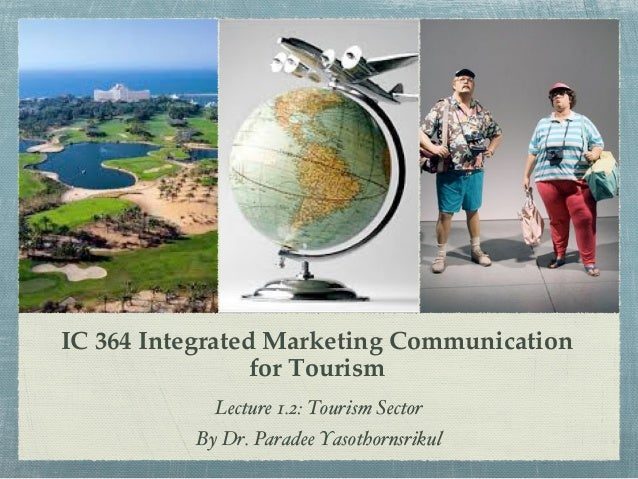 """IC 364 Integrated Marketing Communication ! for Tourism"""" Lecture 1.2: Tourism Sector! By Dr. Paradee Yasothornsrikul!"""