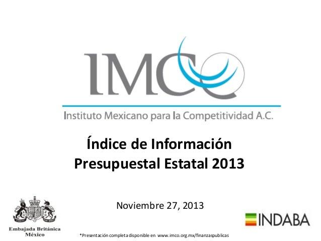 Índice de Información Presupuestal Estatal 2013 Noviembre 27, 2013 *Presentación completa disponible en www.imco.org.mx/fi...