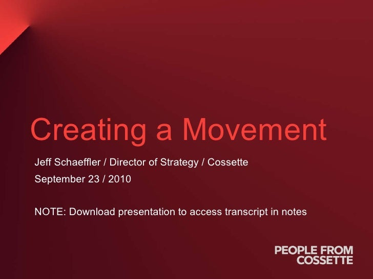 Creating a Movement Jeff Schaeffler / Director of Strategy / Cossette  September 23 / 2010 NOTE: Download presentation to ...