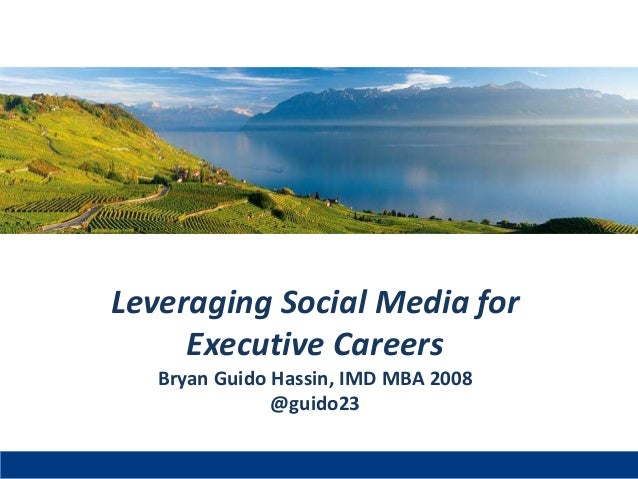 Leveraging Social Media for Executive Careers Bryan Guido Hassin, IMD MBA 2008 @guido23