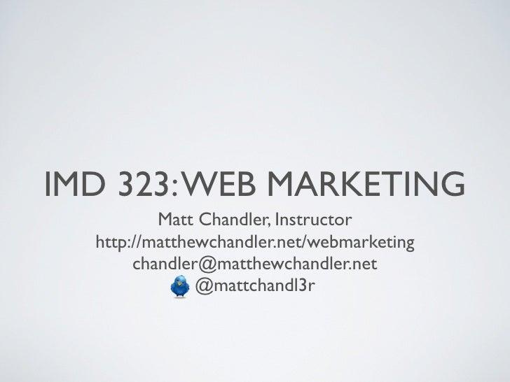 IMD 323: WEB MARKETING          Matt Chandler, Instructor  http://matthewchandler.net/webmarketing       chandler@matthewc...