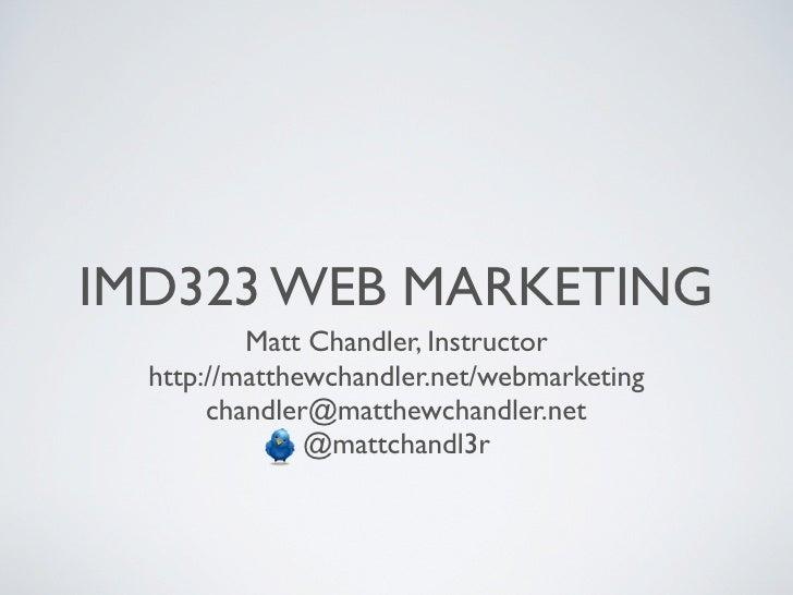 IMD323 WEB MARKETING          Matt Chandler, Instructor  http://matthewchandler.net/webmarketing       chandler@matthewcha...