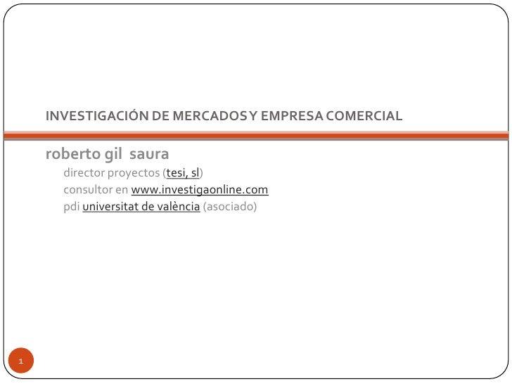 INVESTIGACIÓN DE MERCADOS Y EMPRESA COMERCIAL<br />roberto gil  saura<br />director proyectos (tesi, sl)<br />consultor en...