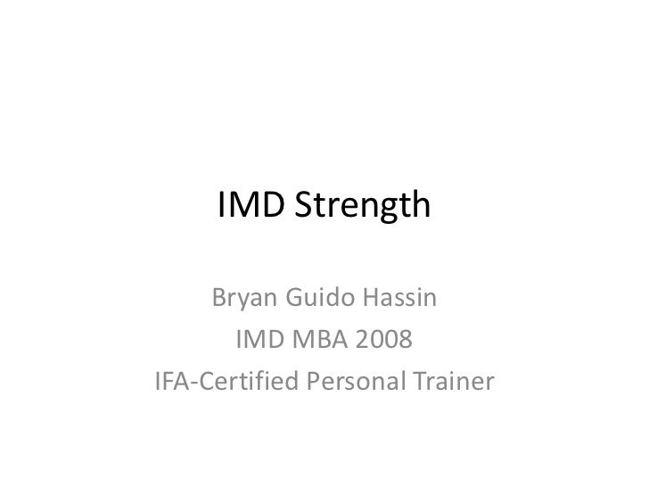 IMD Strength<br />Bryan Guido Hassin<br />IMD MBA 2008<br />IFA-Certified Personal Trainer<br />
