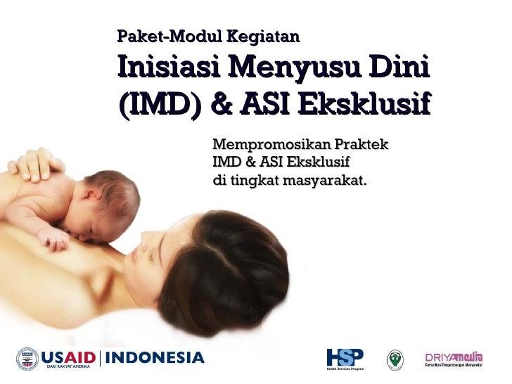 Paket-Modul Kegiatan Inisiasi Menyusu Dini  (IMD) & ASI Eksklusif <ul><li>Mempromosikan Praktek  IMD & ASI Eksklusif  di t...