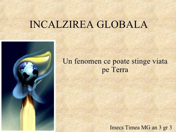 INCALZIREA GLOBALA Un fenomen ce poate stinge viata pe Terra Imecs Timea MG an 3 gr 3