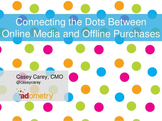 Connecting the Dots Between Online Media and Offline Purchases  Casey Carey, CMO @caseycarey  1