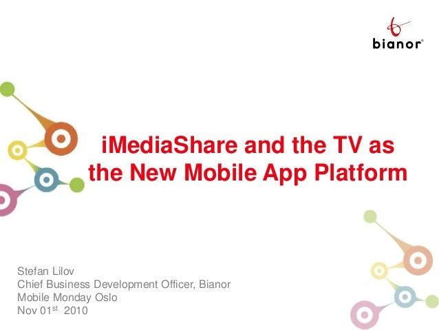 iMediaShare Center iMediaShare and the TV as the New Mobile App Platform Stefan Lilov Chief Business Development Officer, ...