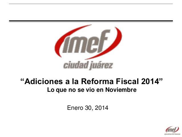 """""""Adiciones a la Reforma Fiscal 2014"""" Lo que no se vio en Noviembre Enero 30, 2014"""