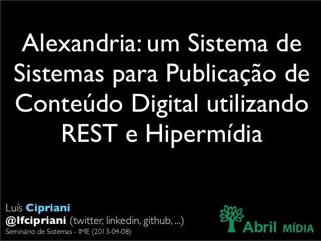 Alexandria: um Sistema de  Sistemas para Publicação de  Conteúdo Digital utilizando       REST e HipermídiaLuís Cipriani@l...