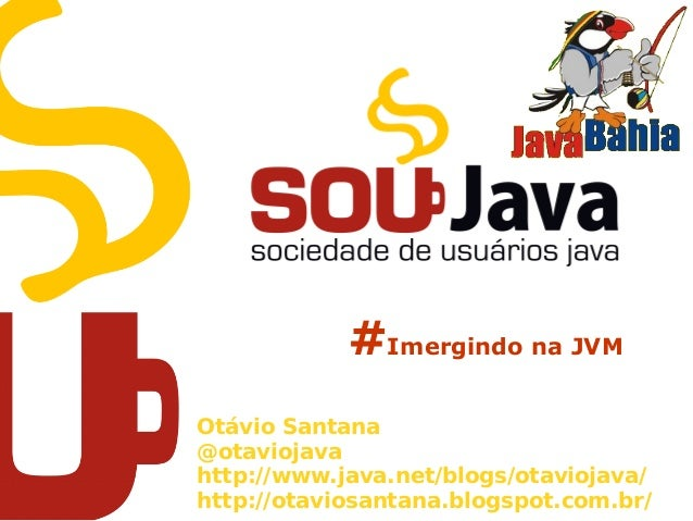 #Imergindo na JVM Otávio Santana @otaviojava http://www.java.net/blogs/otaviojava/ http://otaviosantana.blogspot.com.br/