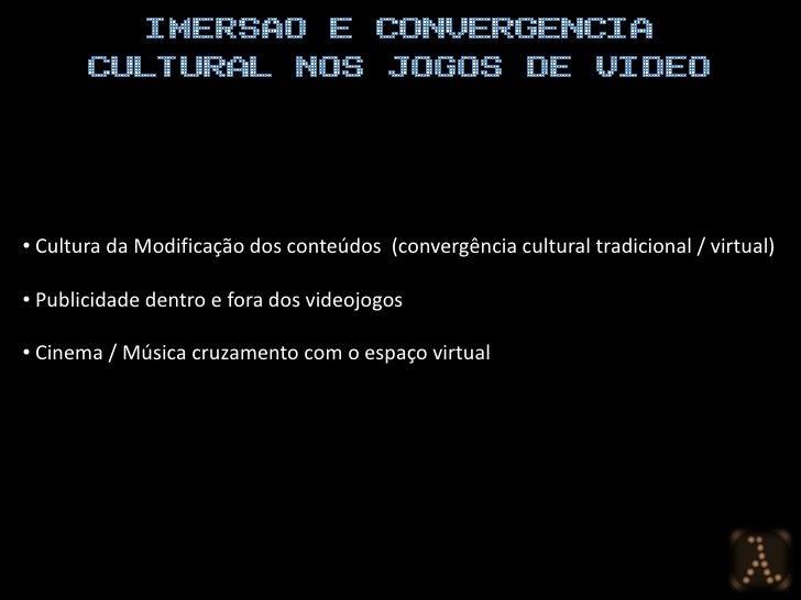 • Cultura da Modificação dos conteúdos (convergência cultural tradicional / virtual)  • Publicidade dentro e fora dos vide...