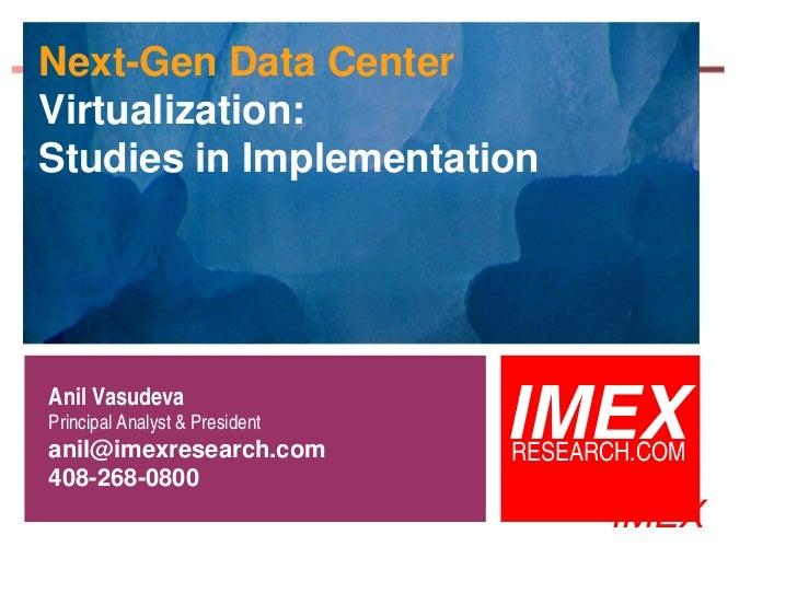 Next-Gen Data CenterVirtualization:Studies in ImplementationAnil VasudevaPrincipal Analyst & Presidentanil@imexresearch.co...