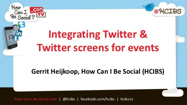 Integrating Twitter &            Twitter screens for events         Gerrit Heijkoop, How Can I Be Social (HCIBS)How-Can-I-...