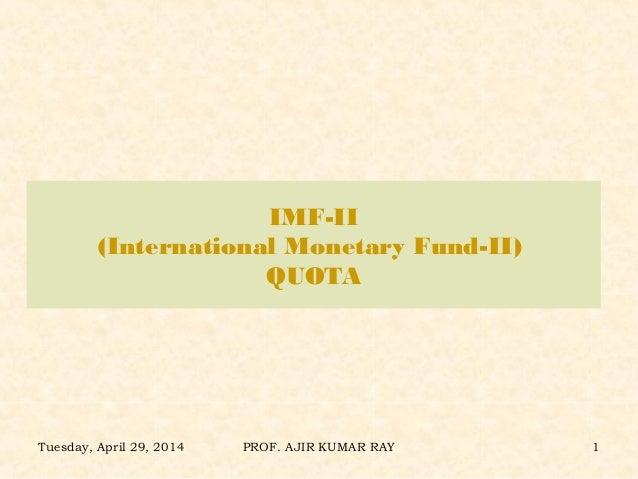 IMF-II (International Monetary Fund-II) QUOTA Tuesday, April 29, 2014 PROF. AJIR KUMAR RAY 1