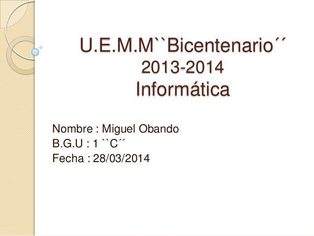 U.E.M.M``Bicentenario´´ 2013-2014 Informática Nombre : Miguel Obando B.G.U : 1 ``C´´ Fecha : 28/03/2014