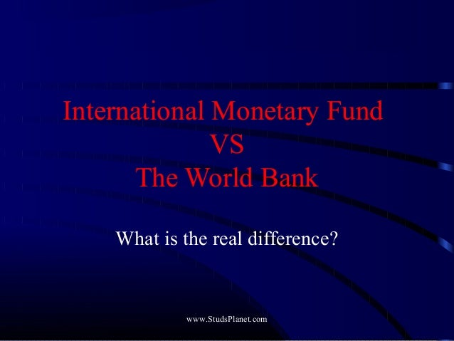 International Monetary Fund VS The World Bank What is the real difference? www.StudsPlanet.com