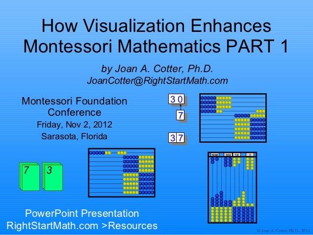 How Visualization Enhances   Montessori Mathematics PART 1                      by Joan A. Cotter, Ph.D.                  ...