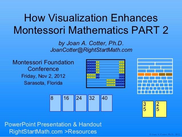 How Visualization Enhances  Montessori Mathematics PART 2                     by Joan A. Cotter, Ph.D.                 Joa...