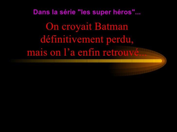 """On croyait Batman définitivement perdu, mais on l'a enfin retrouvé... Dans la série """"les super héros""""..."""