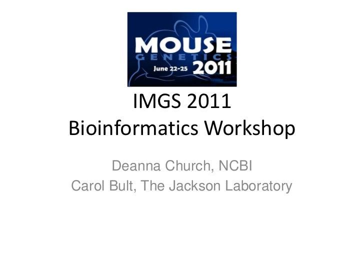 IMGS 2011 Bioinformatics Workshop<br />Deanna Church, NCBI<br />Carol Bult, The Jackson Laboratory<br />