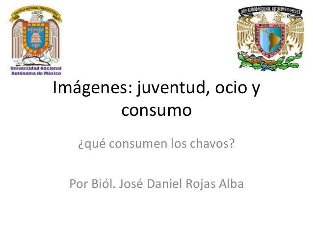 Imágenes: juventud, ocio y consumo ¿qué consumen los chavos? Por Biól. José Daniel Rojas Alba