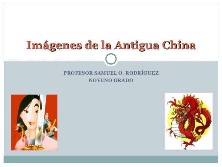 PROFESOR SAMUEL O. RODRÍGUEZ NOVENO GRADO Imágenes de la Antigua China
