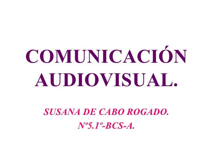 COMUNICACIÓN AUDIOVISUAL. SUSANA DE CABO ROGADO. Nº5.1º-BCS-A.
