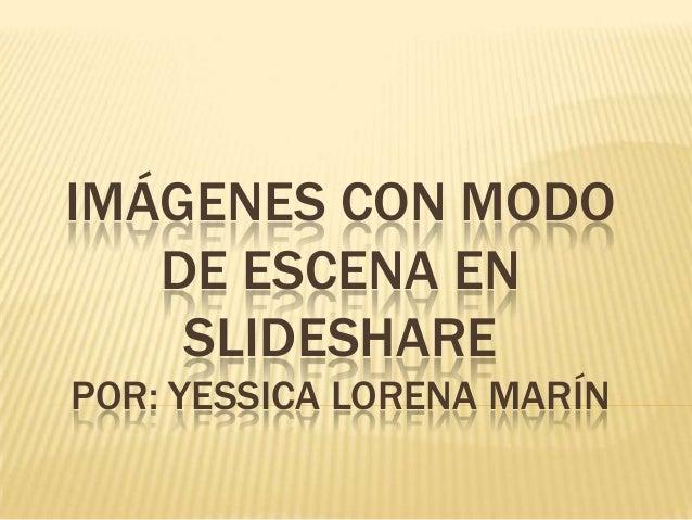 IMÁGENES CON MODO DE ESCENA EN SLIDESHARE POR: YESSICA LORENA MARÍN