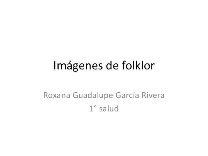 Imágenes de folklorRoxana Guadalupe García Rivera          1° salud