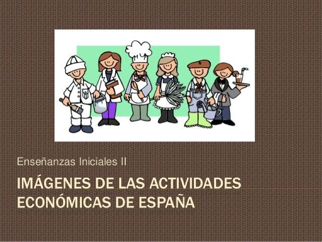 IMÁGENES DE LAS ACTIVIDADES ECONÓMICAS DE ESPAÑA Enseñanzas Iniciales II