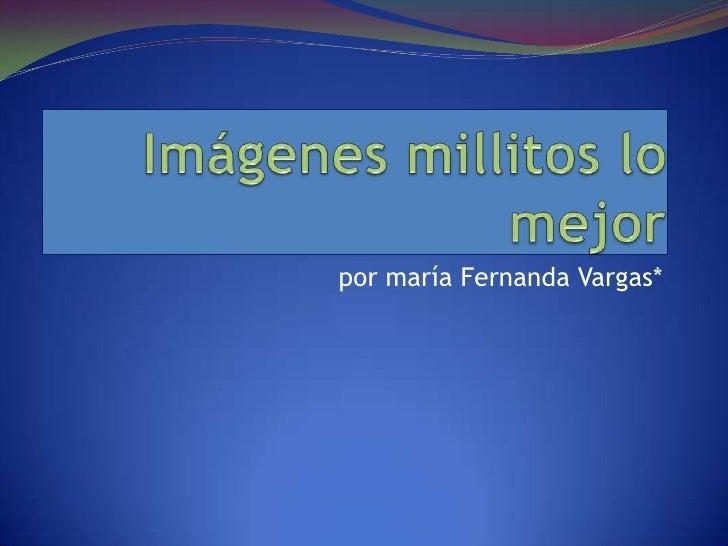 Imágenes millitos lo mejor<br />por maría Fernanda Vargas*<br />